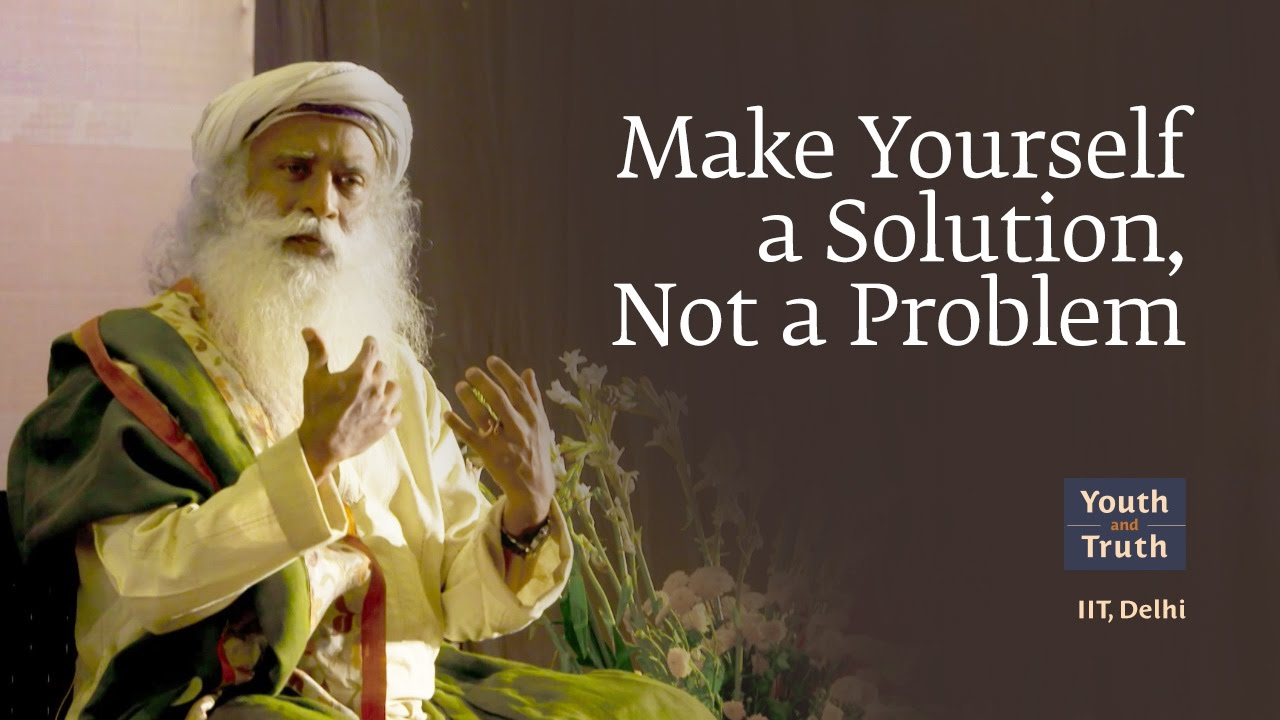 Make Yourself a Solution, Not a Problem - IIT Delhi ... Sadhguru