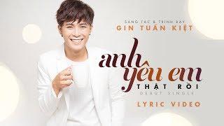GIN TUẤN KIỆT | Anh Yêu Em Thật Rồi | Official Lyric MV
