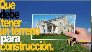 Que caracteristicas debe tener un terreno para construir mi casa o desarrollo
