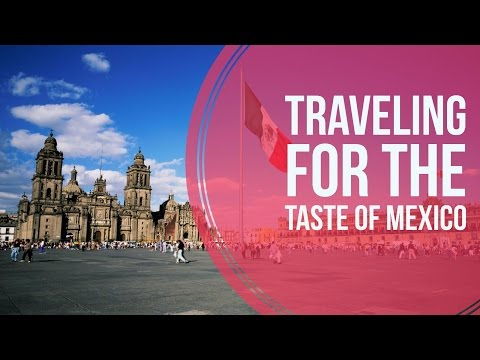 Traveling For The Taste Of Mexico