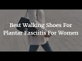 Best Walking Shoes For Plantar Fasciitis For Women 2018