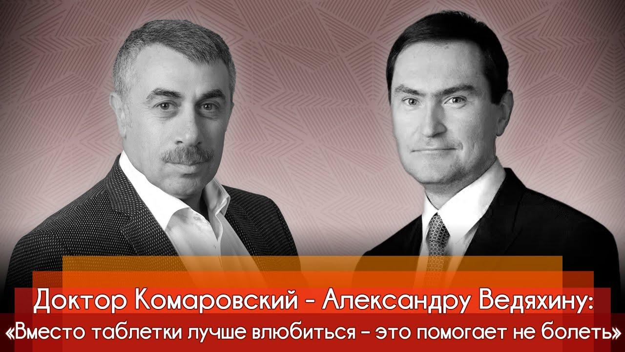 Доктор Комаровский - Александру Ведяхину: «Вместо таблетки лучше влюбиться – это помогает не болеть»
