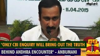 "Only CBI Enquiry will bring out the Truth behind Andhra Encounter"" – Anbumani Ramadoss"