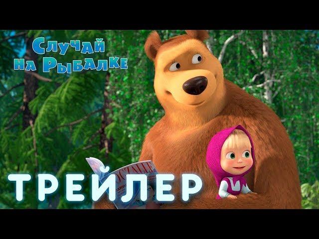 Маша и Медведь - Случай на рыбалке 🎣 (Трейлер)