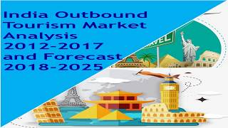 India Outbound Tourism Market Analysis 2012   2017 and Forecast 2018   2025