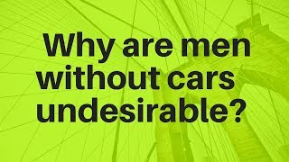 Why are men without cars undesirable?