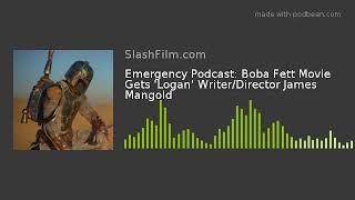 Emergency Podcast: Boba Fett Movie Gets 'Logan' Writer/Director James Mangold