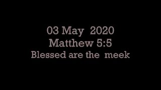 03 May 2020 Matthew 5:5 Blessed are the Meek