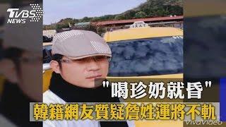 「喝珍奶就昏」 韓籍網友質疑詹姓運將不軌