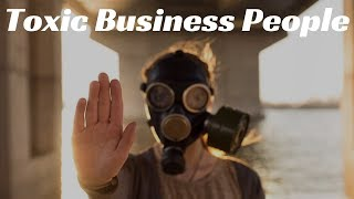 4 Toxic Types To Avoid In Business & Life