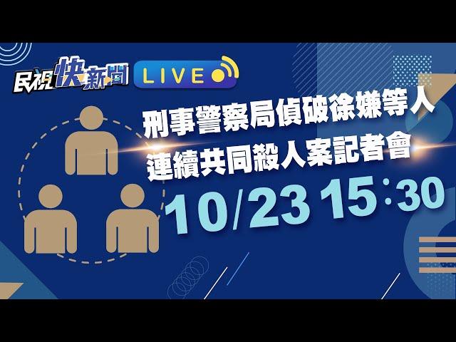 1123刑事警察局召開偵破徐嫌等人連續共同殺人案記者會|民視快新聞|