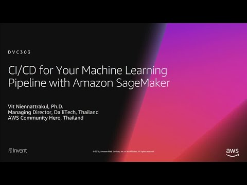 AWS re:Invent 2018: CI/CD for Your Machine Learning Pipeline with Amazon SageMaker (DVC303)