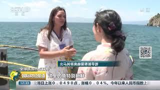 [国际财经报道]全球旅游热点探秘 北马其顿奥赫里德:阳光灿烂 湖净鱼鲜| CCTV财经