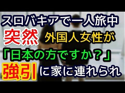 スロバキア1人旅中、外国人女性に突然日本語で「日本の方ですか?」声かけられて家に強引に連れてかれ、とんでもない事にwww【外国人の和む話】