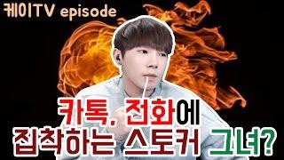[케이TV][episode] 카톡,전화에 집착하는 스토커 그녀?! [17.01.28]