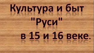 """Культура и быт """"Руси"""" в 15 и 16 веке."""