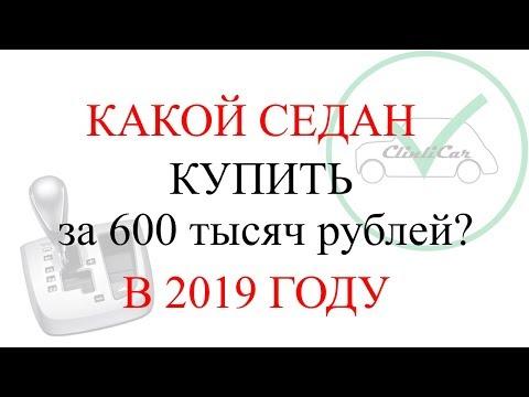 КАКОЙ АВТО ( СЕДАН ) КУПИТЬ ЗА 600 ТЫСЯЧ РУБЛЕЙ 2019 ГОД CLINICAR