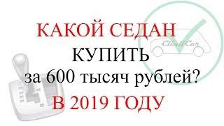 КАКОЙ АВТО СЕДАН КУПИТЬ ЗА 600 ТЫСЯЧ РУБЛЕЙ 2019 ГОД CLINICAR