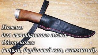 Ножны для самодельного ножа. Обзор ножа (сталь, берёзовый кап, алюминий)