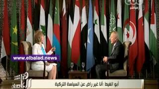 بالفيديو.. أبو الغيط: لست راضي عن تصرفات تركيا في المنطقة