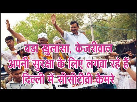बड़ा खुलासा, केजरीवाल अपनी सुरक्षा के लिए लगवा रहे हैं दिल्ली में सीसीटीवी कैमरे