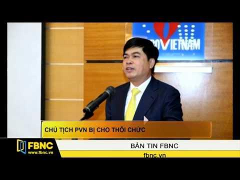 FBNC - Chủ tịch PVN bị cho thôi chức
