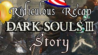 Dark Souls 3 - Ridiculous Recap Of Story And Lore