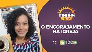 O Encorajamento na Igreja | Manhã IPP | Paolla Reis | IPP TV