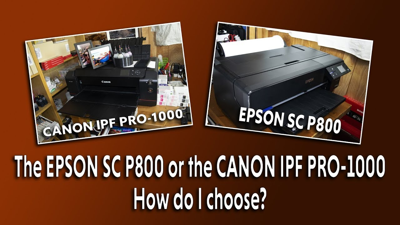 The EPSON SC P800 or the CANON IPF PRO 1000! How do I choose?