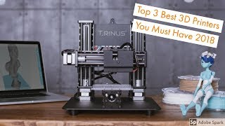 Top 3 Best 3D Printers You Must Have 2018