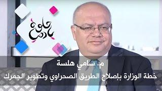 م. سامي هلسة - خطة الوزارة بإصلاح الطريق الصحراوي وتطوير الجمرك