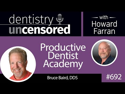 692 Productive Dentist Academy with Bruce Baird, DDS : Dentistry Uncensored with Howard Farran