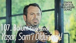 Yaşar, Sam'i öldürüyor - Eşkıya Dünyaya Hükümdar Olmaz 107. Bölüm | Sezon Finali