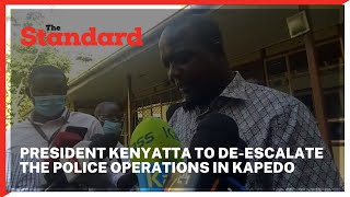 Tiaty Mp William Kamket urges President Kenyatta to de-escalate the police operations in Kapedo