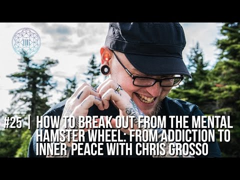 #25 | How to Break out of the Mental Hamster Wheel: From Addiction to Inner Peace with Chris Grosso