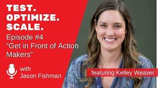 Test. Optimize. Scale. Podcast Episode #4: Get in Front of Action Makers with Kelley Weaver