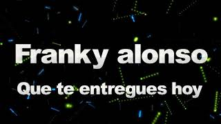 FRANKY ALONSO   Que te entregues hoy