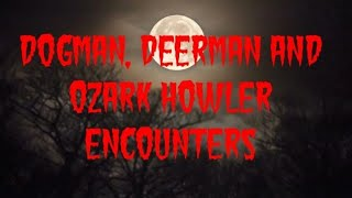 DOGMAN, DEERMAN AND OZARK HOWLER ENCOUNTERS
