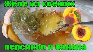 Желе со свежими персиками и бананом.Очень быстрый и простой рецепт  приготовления летнего десерта