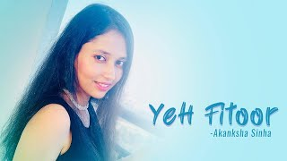Ye Fitoor | Arijit Singh | Amit Trivedi | Indian Female Cover | Akanksha Sinha