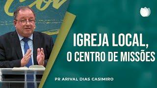 Igreja Local, o Centro de Missões | Pr. Arival Dias Casimiro