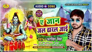 काँवर Special Song - ए जान जल ढारल जाई #Arvind Singh l Ai Jan jal Dharal Jai l New Bol Bam Song 2021