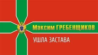 Максим ГРЕБЕНЩИКОВ - УШЛА ЗАСТАВА