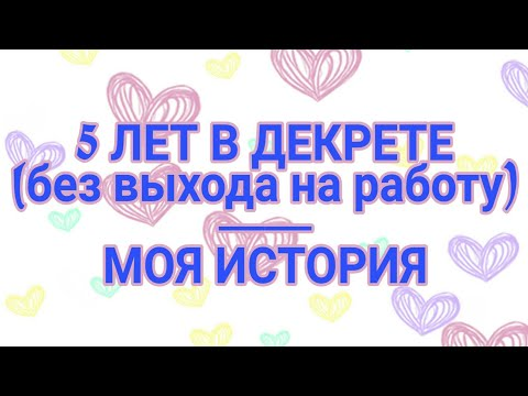 5 ЛЕТ В ДЕКРЕТЕ / ВЫПЛАТЫ / МОЯ ИСТОРИЯ
