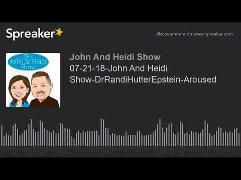 07-21-18-John And Heidi Show-DrRandiHutterEpstein-Aroused