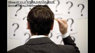 Обзор-07.11.17 RTS,BR,EUR/USD,GOLD,Доллар Рубль,Сбербанк,Газпром.