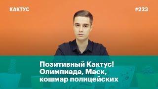 Позитивный #Кактус! Олимпиада, Илон Маск, кошмар полицейских