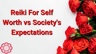 Reiki For Self Worth vs Society's Expectations.