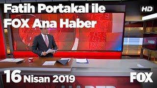 16 Nisan 2019 Fatih Portakal ile FOX Ana Haber