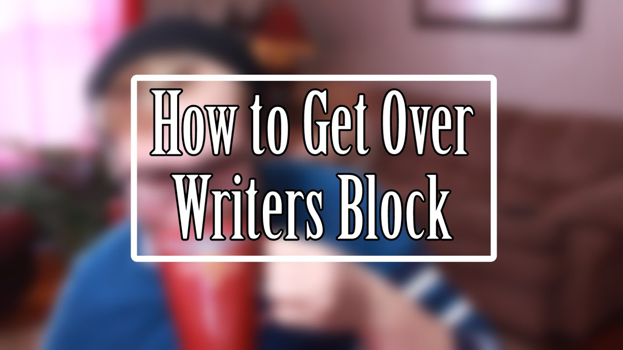 How do you get over writers block?